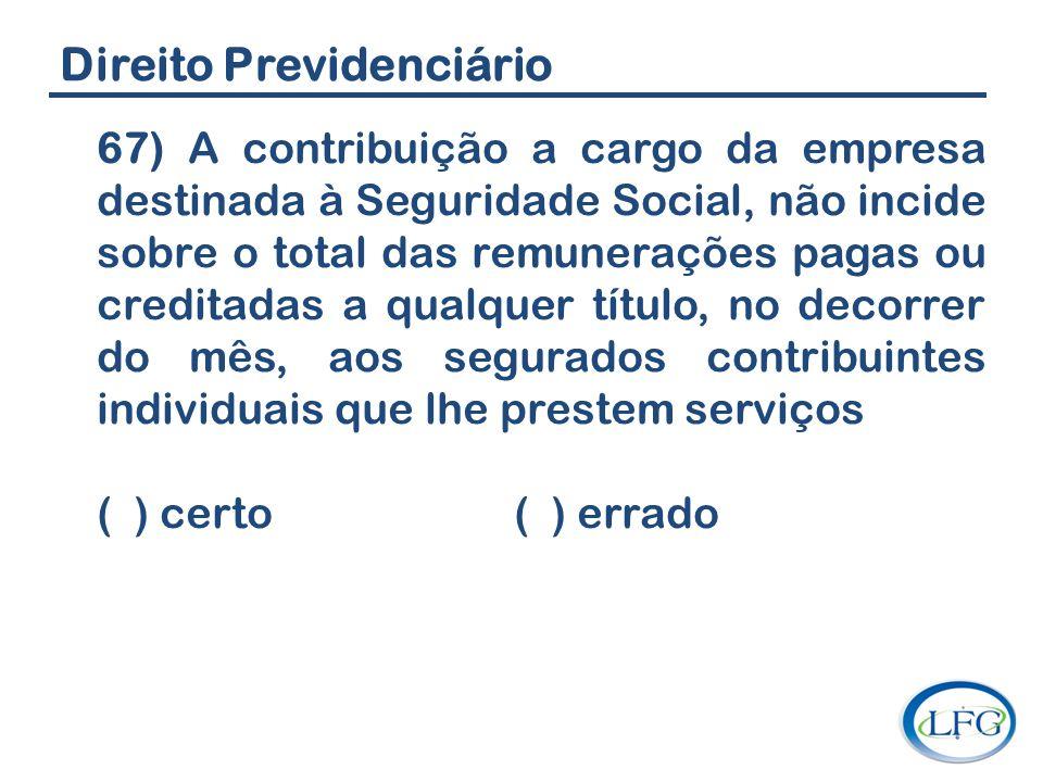 Direito Previdenciário 67) A contribuição a cargo da empresa destinada à Seguridade Social, não incide sobre o total das remunerações pagas ou credita