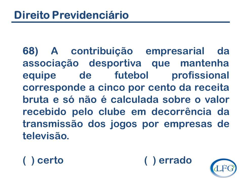 Direito Previdenciário 68) A contribuição empresarial da associação desportiva que mantenha equipe de futebol profissional corresponde a cinco por cen