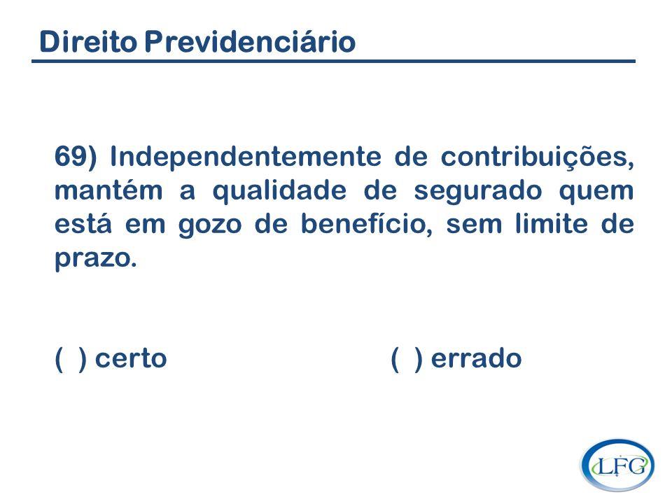 Direito Previdenciário 69) Independentemente de contribuições, mantém a qualidade de segurado quem está em gozo de benefício, sem limite de prazo. ( )