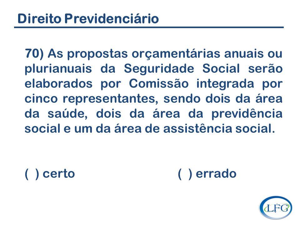 Direito Previdenciário 70) As propostas orçamentárias anuais ou plurianuais da Seguridade Social serão elaborados por Comissão integrada por cinco rep