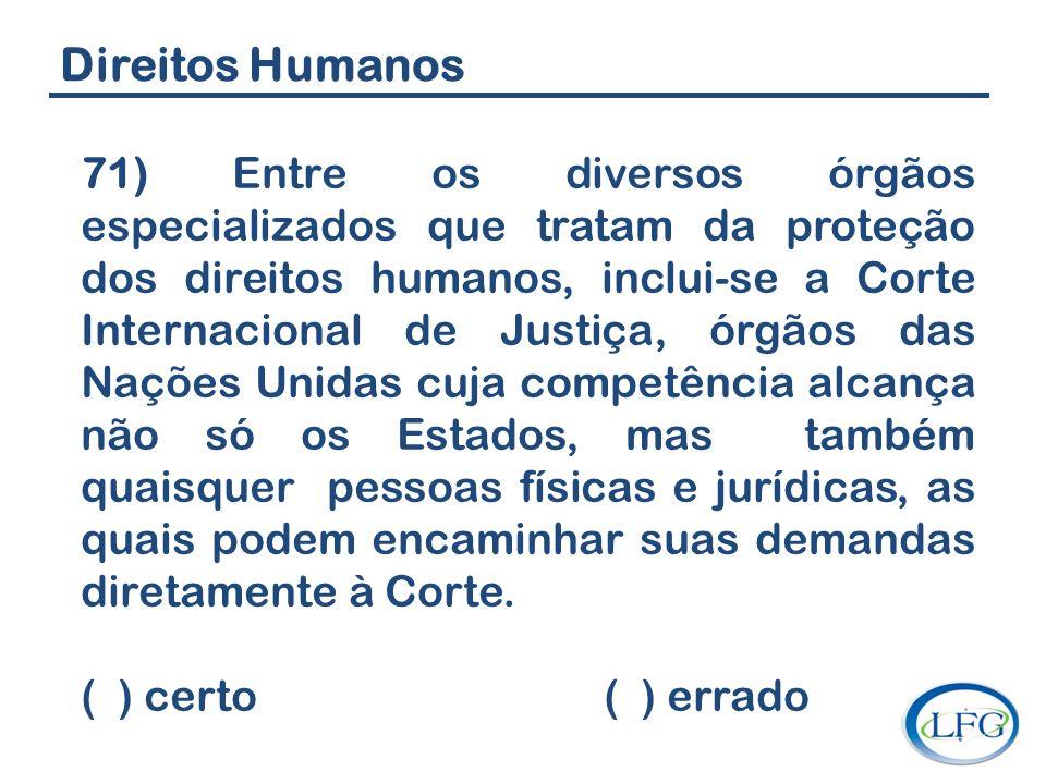 Direitos Humanos 71) Entre os diversos órgãos especializados que tratam da proteção dos direitos humanos, inclui-se a Corte Internacional de Justiça,