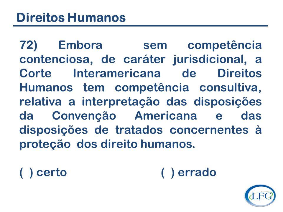 Direitos Humanos 72) Embora sem competência contenciosa, de caráter jurisdicional, a Corte Interamericana de Direitos Humanos tem competência consulti