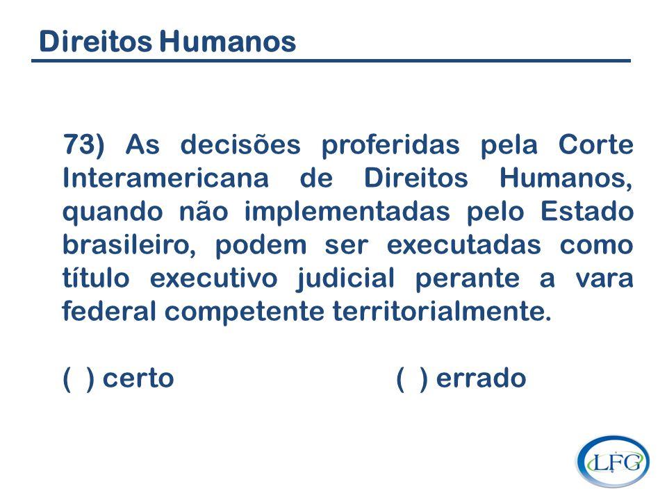 Direitos Humanos 73) As decisões proferidas pela Corte Interamericana de Direitos Humanos, quando não implementadas pelo Estado brasileiro, podem ser