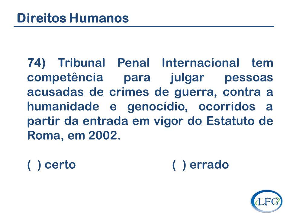 Direitos Humanos 74) Tribunal Penal Internacional tem competência para julgar pessoas acusadas de crimes de guerra, contra a humanidade e genocídio, o