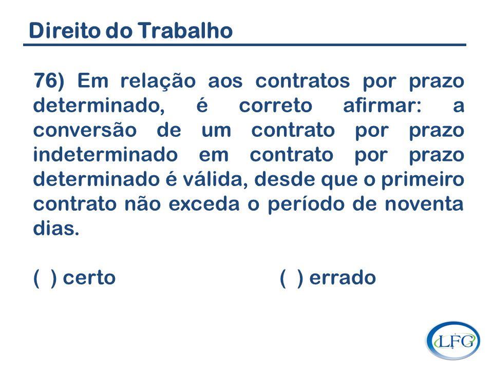 Direito do Trabalho 76) Em relação aos contratos por prazo determinado, é correto afirmar: a conversão de um contrato por prazo indeterminado em contr