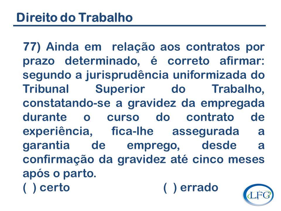 Direito do Trabalho 77) Ainda em relação aos contratos por prazo determinado, é correto afirmar: segundo a jurisprudência uniformizada do Tribunal Sup
