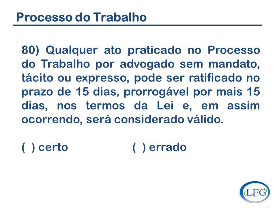 Processo do Trabalho 80) Qualquer ato praticado no Processo do Trabalho por advogado sem mandato, tácito ou expresso, pode ser ratificado no prazo de