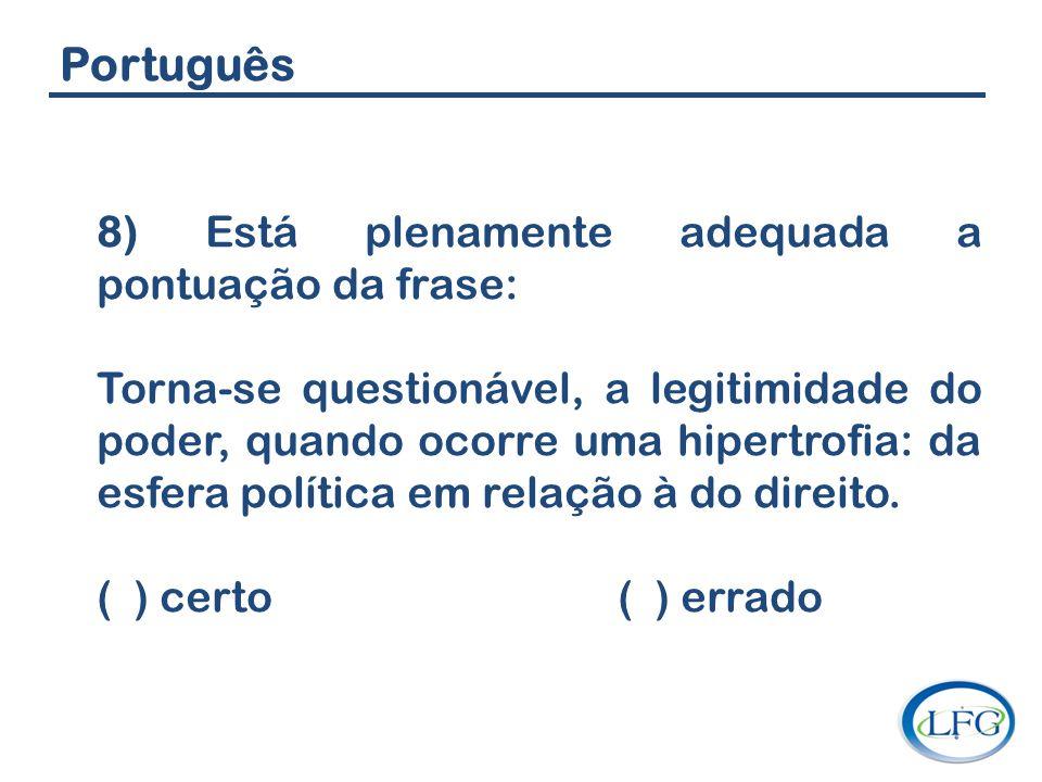 Português 8) Está plenamente adequada a pontuação da frase: Torna-se questionável, a legitimidade do poder, quando ocorre uma hipertrofia: da esfera p