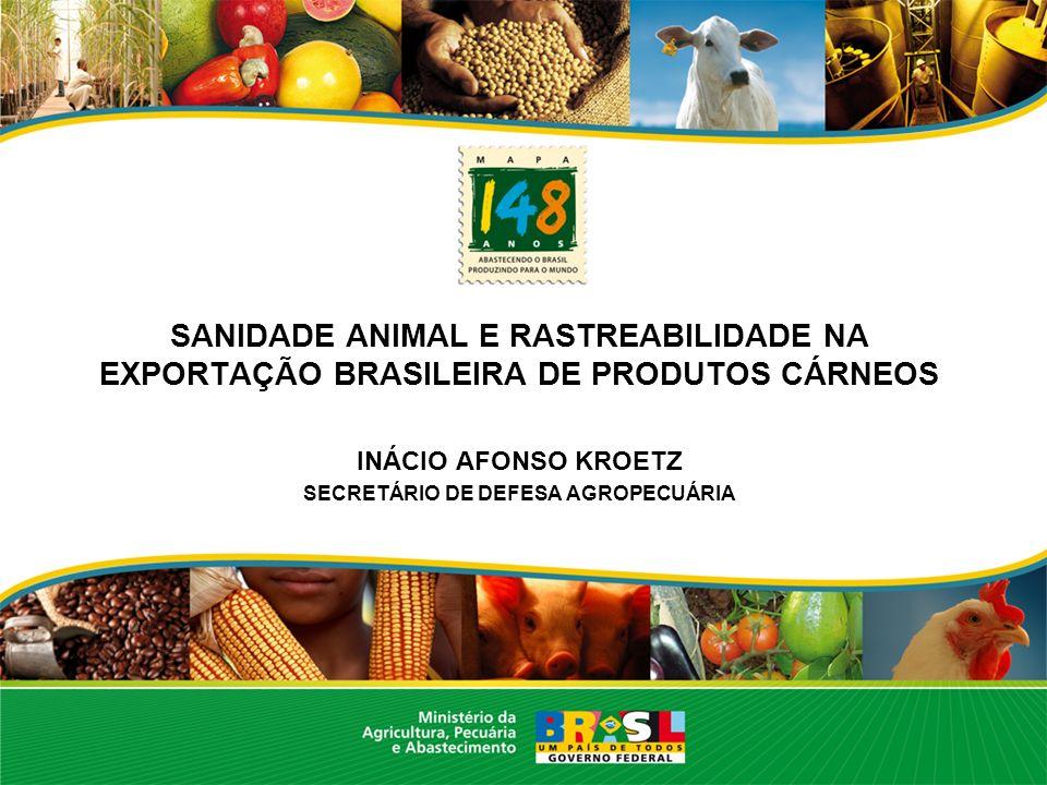SANIDADE ANIMAL E RASTREABILIDADE NA EXPORTAÇÃO BRASILEIRA DE PRODUTOS CÁRNEOS INÁCIO AFONSO KROETZ SECRETÁRIO DE DEFESA AGROPECUÁRIA