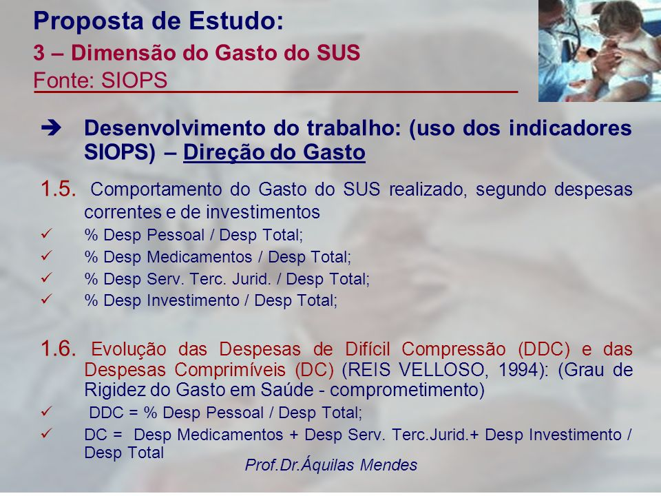 Prof.Dr.Áquilas Mendes Proposta de Estudo: 3 – Dimensão do Gasto do SUS Fonte: SIOPS Desenvolvimento do trabalho: (uso dos indicadores SIOPS) – Direçã