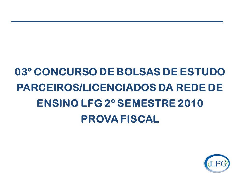 03º CONCURSO DE BOLSAS DE ESTUDO PARCEIROS/LICENCIADOS DA REDE DE ENSINO LFG 2º SEMESTRE 2010 PROVA FISCAL