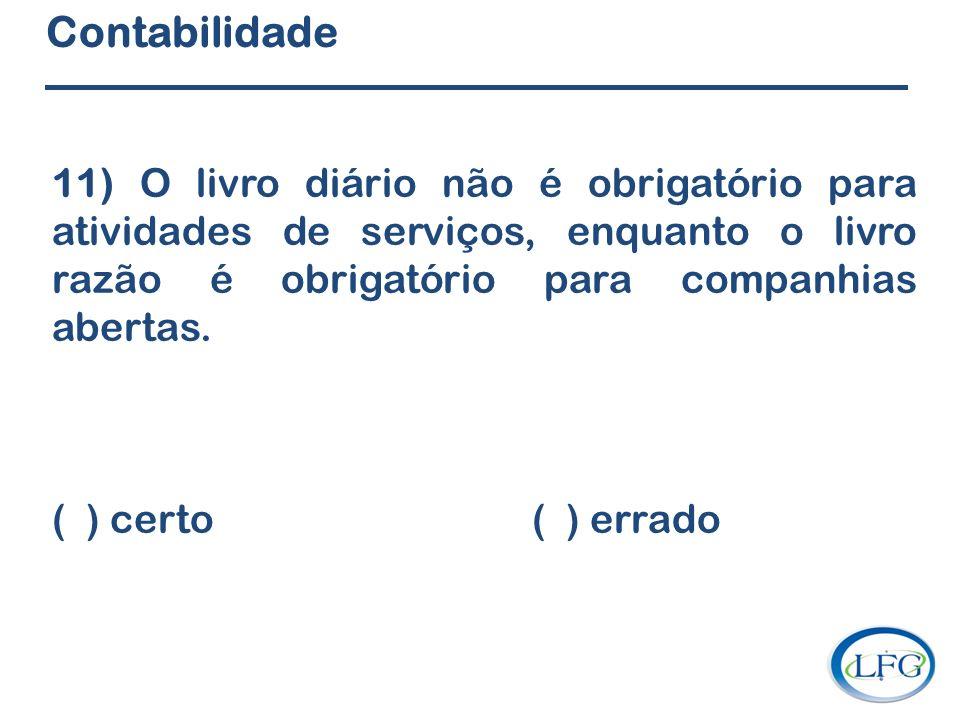 Contabilidade 11) O livro diário não é obrigatório para atividades de serviços, enquanto o livro razão é obrigatório para companhias abertas. ( ) cert