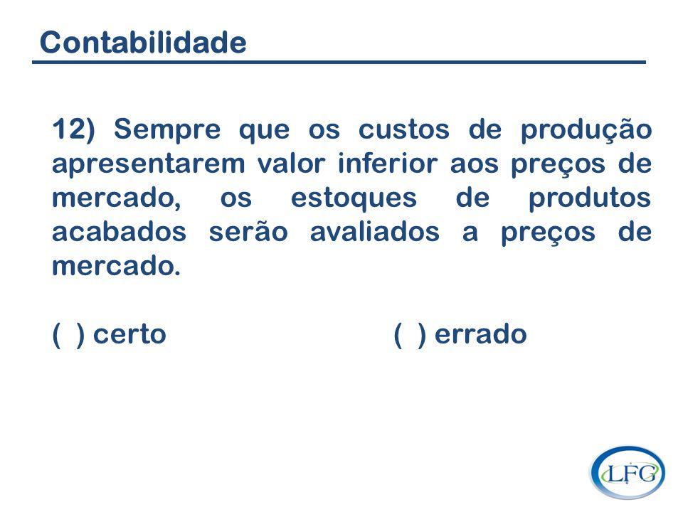 Contabilidade 12) Sempre que os custos de produção apresentarem valor inferior aos preços de mercado, os estoques de produtos acabados serão avaliados