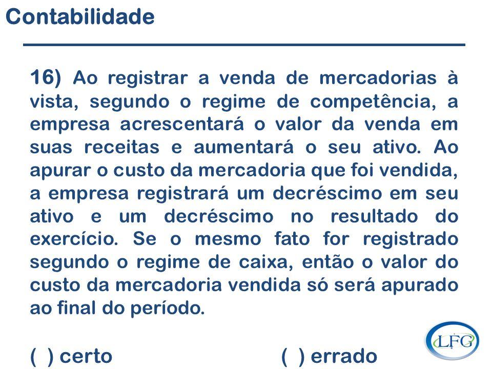 Contabilidade 16) Ao registrar a venda de mercadorias à vista, segundo o regime de competência, a empresa acrescentará o valor da venda em suas receit
