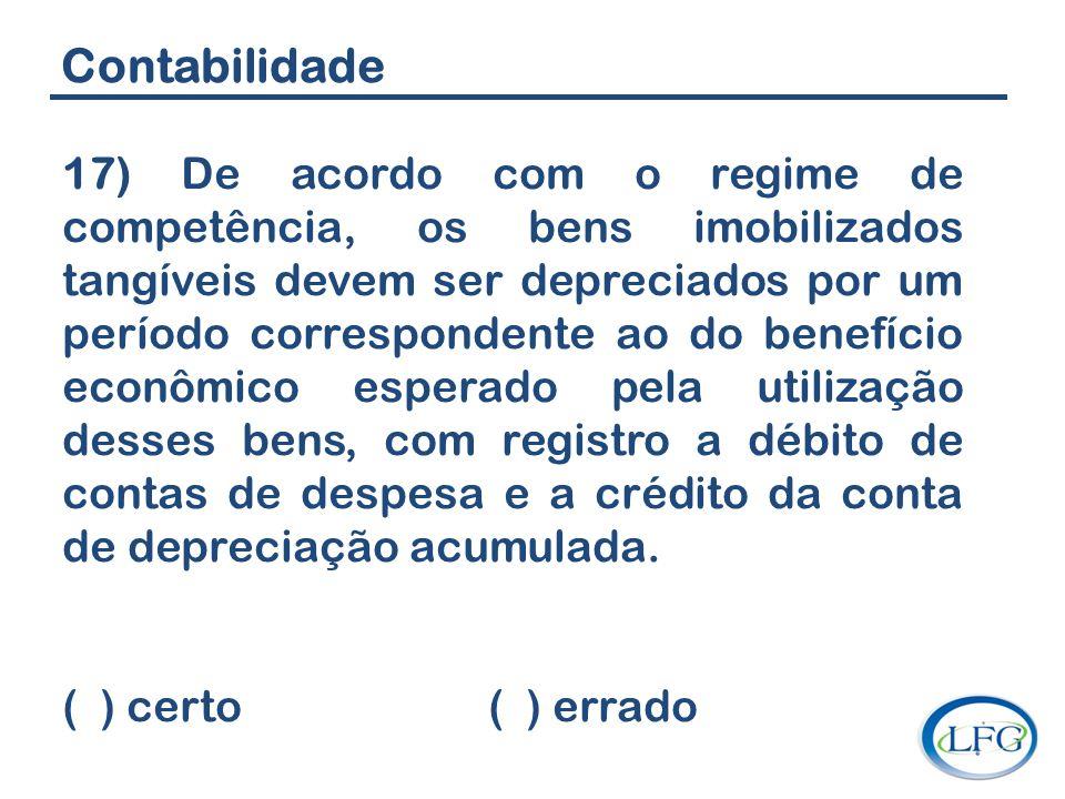 Contabilidade 17) De acordo com o regime de competência, os bens imobilizados tangíveis devem ser depreciados por um período correspondente ao do bene