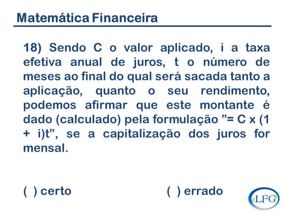 Matemática Financeira 18) Sendo C o valor aplicado, i a taxa efetiva anual de juros, t o número de meses ao final do qual será sacada tanto a aplicaçã