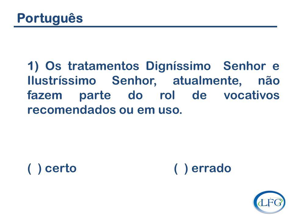 Português 1) Os tratamentos Digníssimo Senhor e Ilustríssimo Senhor, atualmente, não fazem parte do rol de vocativos recomendados ou em uso. ( ) certo
