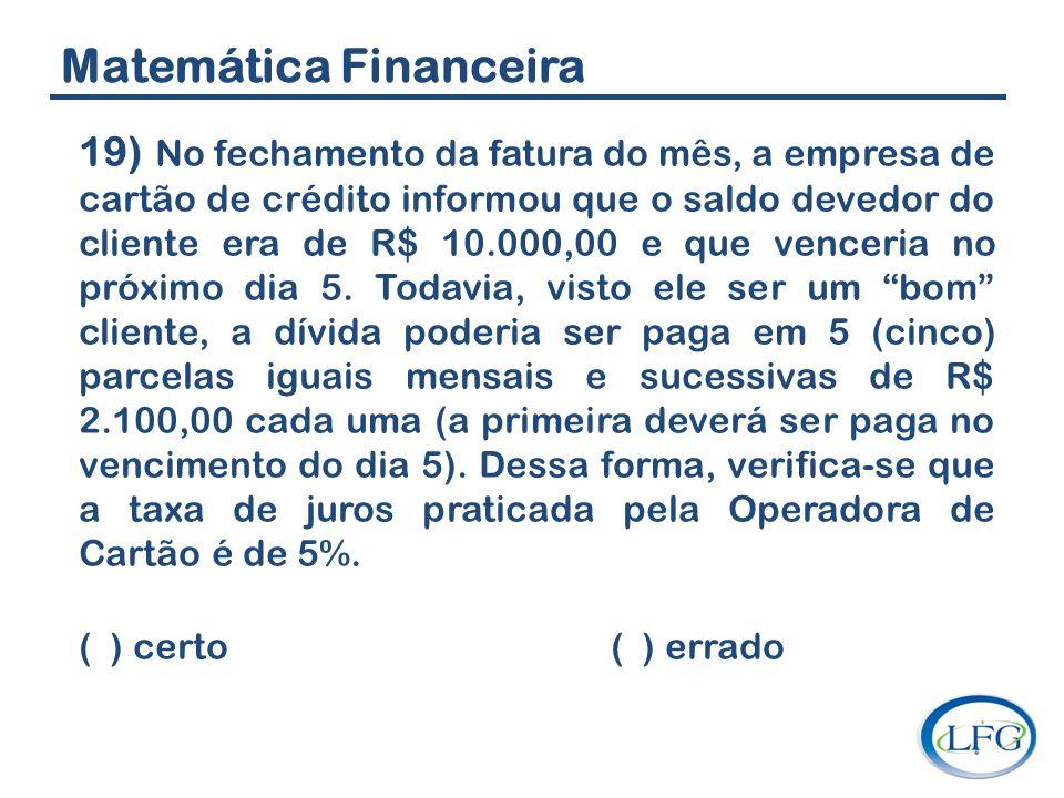 Matemática Financeira 19) No fechamento da fatura do mês, a empresa de cartão de crédito informou que o saldo devedor do cliente era de R$ 10.000,00 e