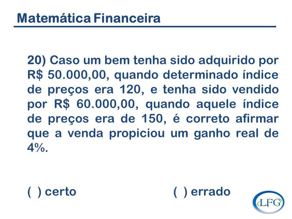 Matemática Financeira 20) Caso um bem tenha sido adquirido por R$ 50.000,00, quando determinado índice de preços era 120, e tenha sido vendido por R$