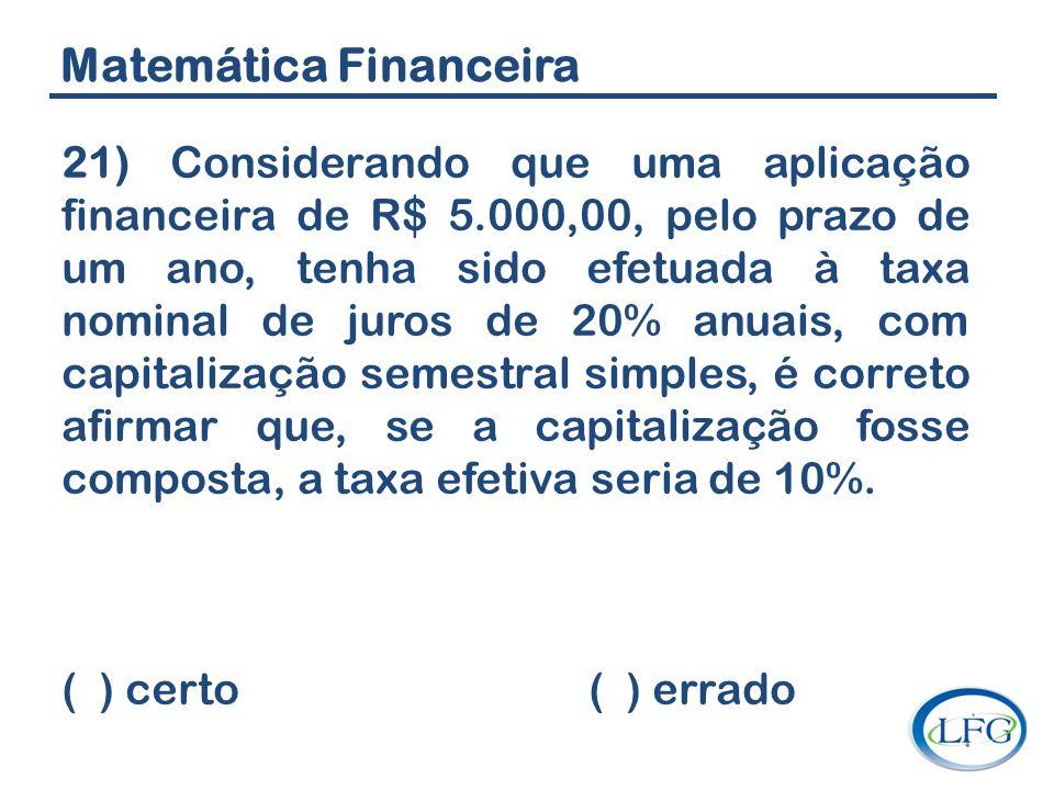 Matemática Financeira 21) Considerando que uma aplicação financeira de R$ 5.000,00, pelo prazo de um ano, tenha sido efetuada à taxa nominal de juros