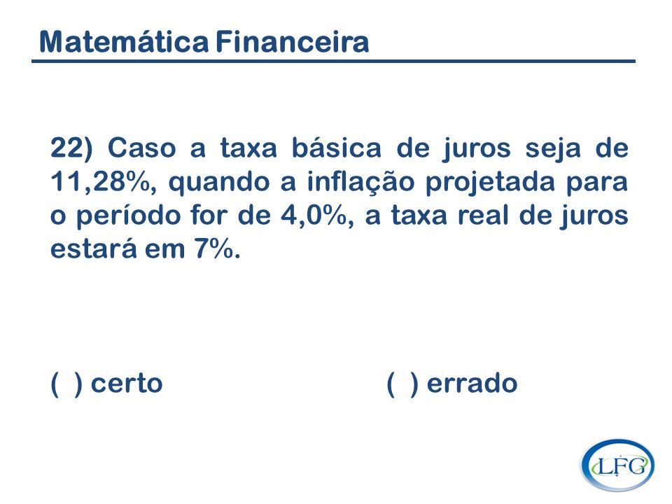 Matemática Financeira 22) Caso a taxa básica de juros seja de 11,28%, quando a inflação projetada para o período for de 4,0%, a taxa real de juros est
