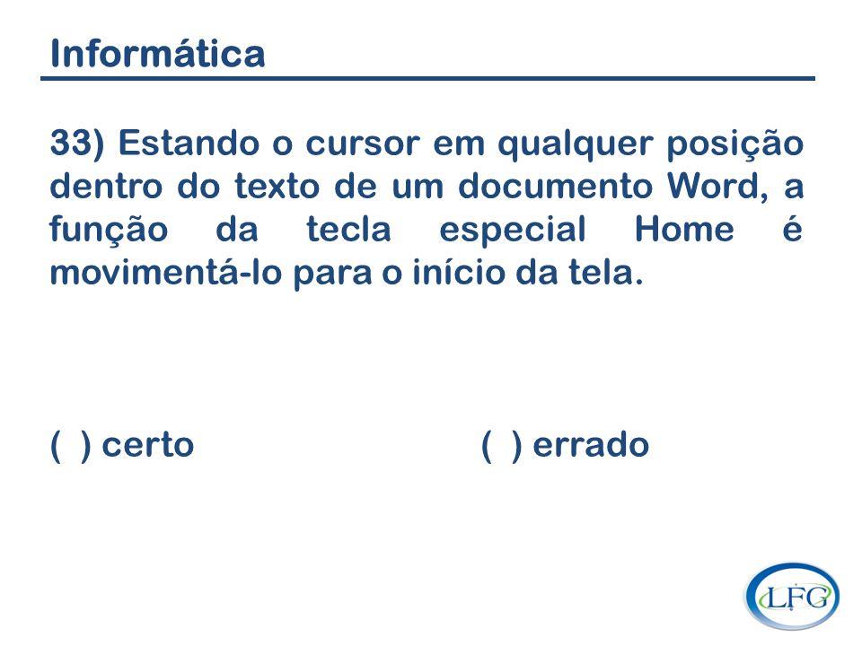 Informática 33) Estando o cursor em qualquer posição dentro do texto de um documento Word, a função da tecla especial Home é movimentá-lo para o iníci