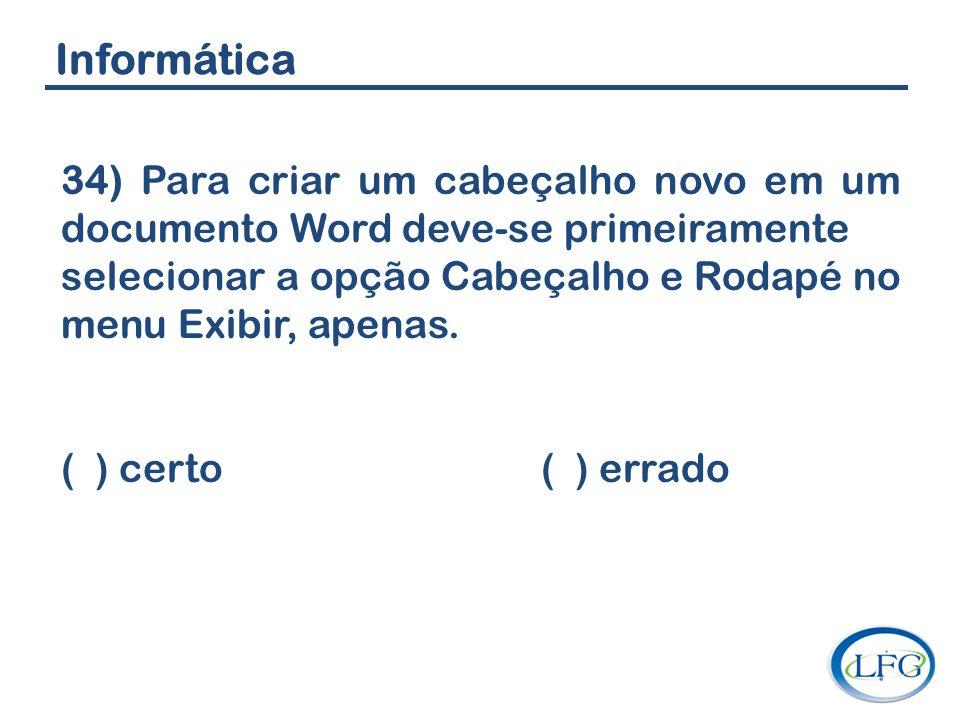 Informática 34) Para criar um cabeçalho novo em um documento Word deve-se primeiramente selecionar a opção Cabeçalho e Rodapé no menu Exibir, apenas.