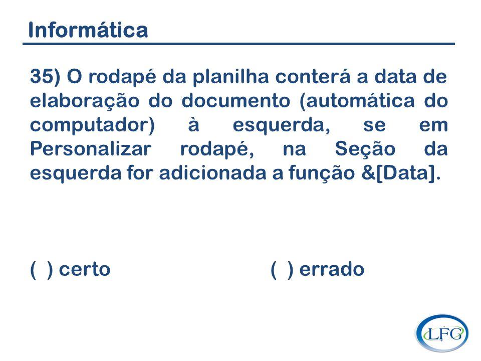 Informática 35) O rodapé da planilha conterá a data de elaboração do documento (automática do computador) à esquerda, se em Personalizar rodapé, na Se