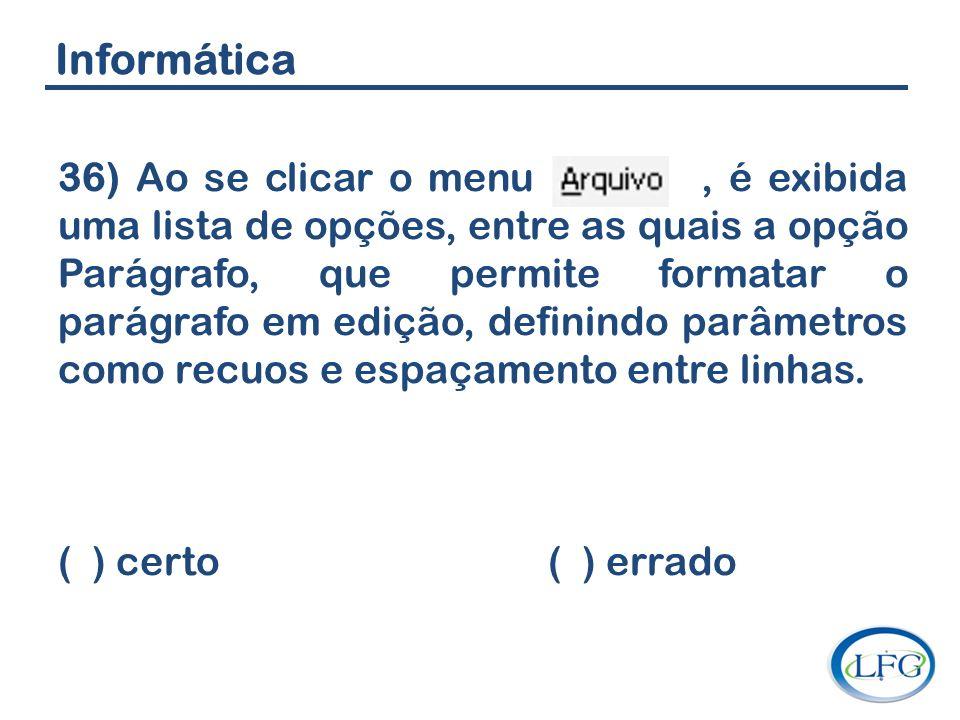 Informática 36) Ao se clicar o menu, é exibida uma lista de opções, entre as quais a opção Parágrafo, que permite formatar o parágrafo em edição, defi