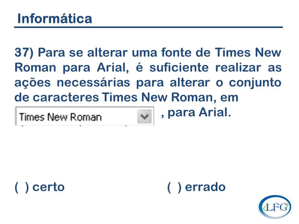 Informática 37) Para se alterar uma fonte de Times New Roman para Arial, é suficiente realizar as ações necessárias para alterar o conjunto de caracte