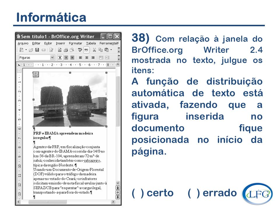 Informática 38) Com relação à janela do BrOffice.org Writer 2.4 mostrada no texto, julgue os itens: A função de distribuição automática de texto está