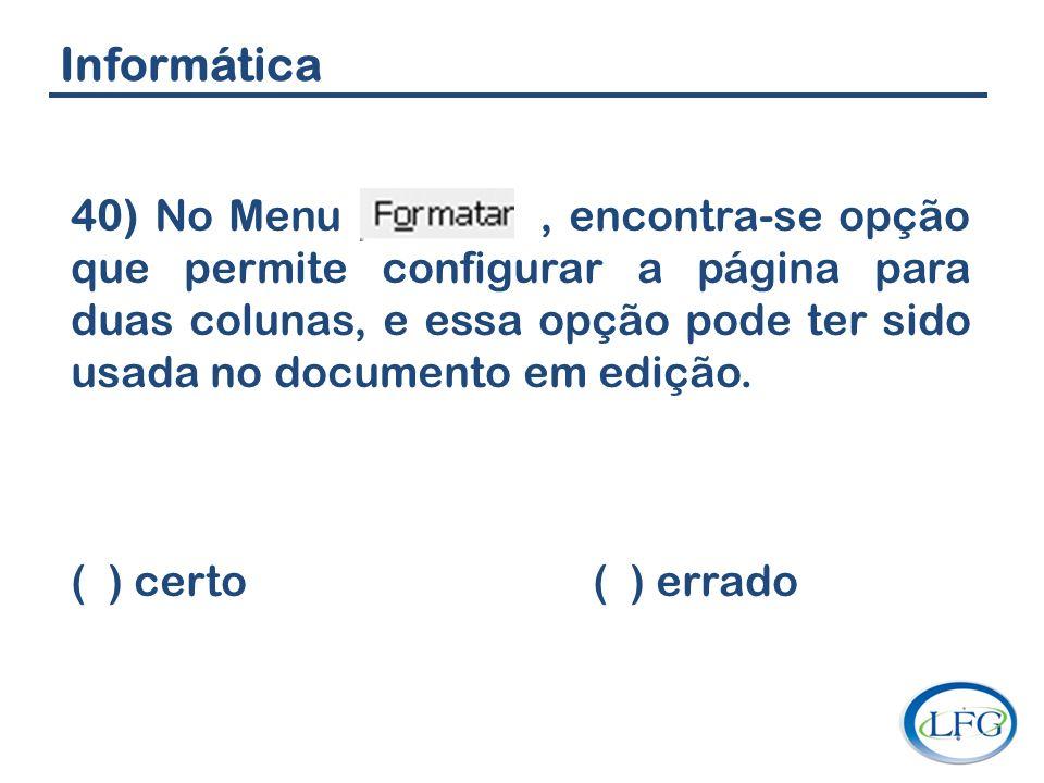 Informática 40) No Menu, encontra-se opção que permite configurar a página para duas colunas, e essa opção pode ter sido usada no documento em edição.