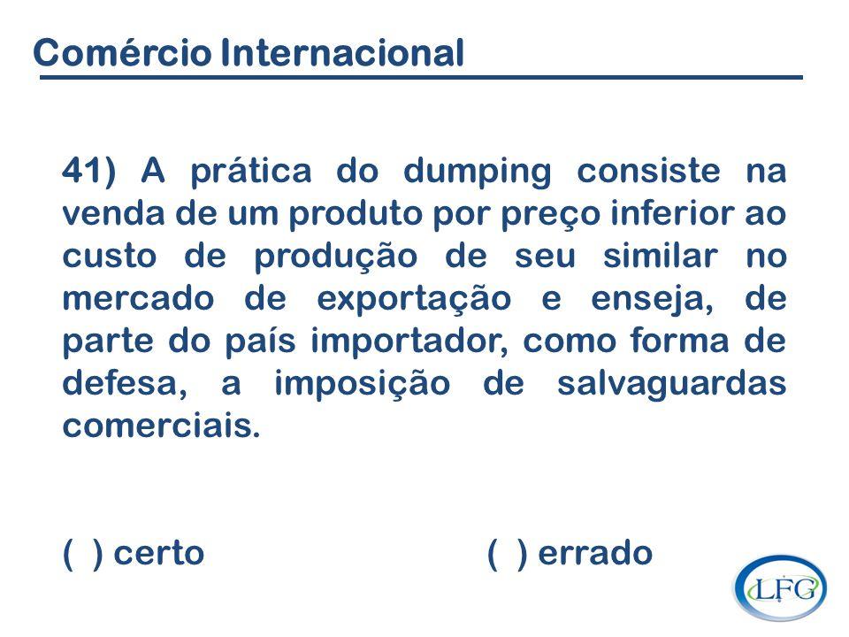 Comércio Internacional 41) A prática do dumping consiste na venda de um produto por preço inferior ao custo de produção de seu similar no mercado de e