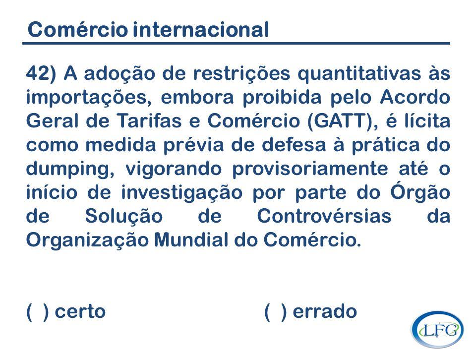 Comércio internacional 42) A adoção de restrições quantitativas às importações, embora proibida pelo Acordo Geral de Tarifas e Comércio (GATT), é líci