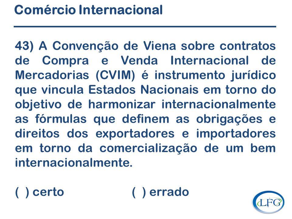 Comércio Internacional 43) A Convenção de Viena sobre contratos de Compra e Venda Internacional de Mercadorias (CVIM) é instrumento jurídico que vincu