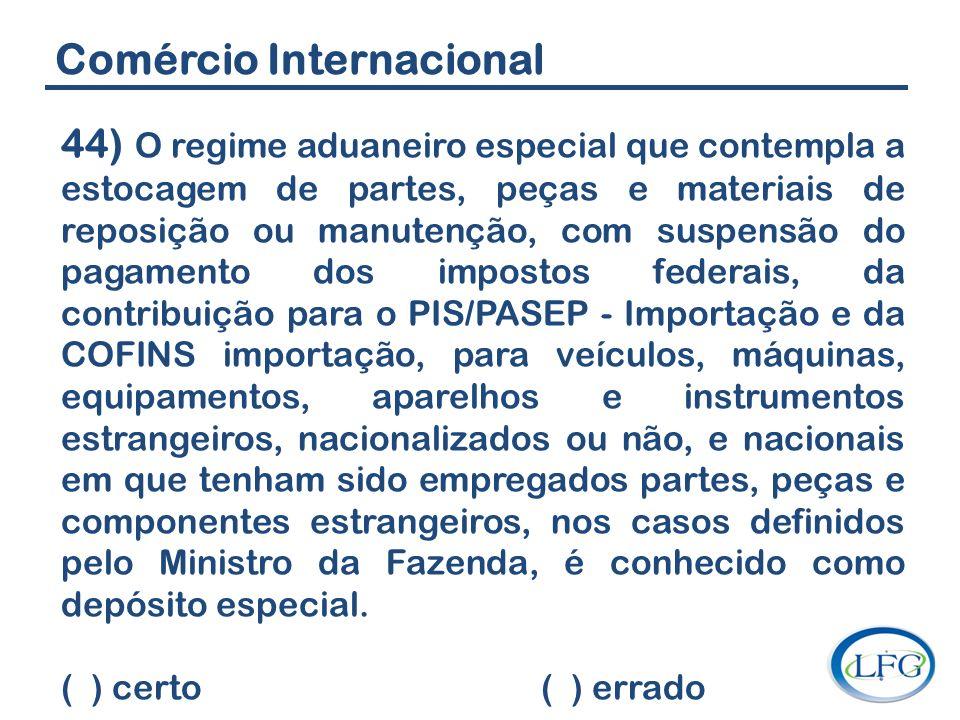 Comércio Internacional 44) O regime aduaneiro especial que contempla a estocagem de partes, peças e materiais de reposição ou manutenção, com suspensã