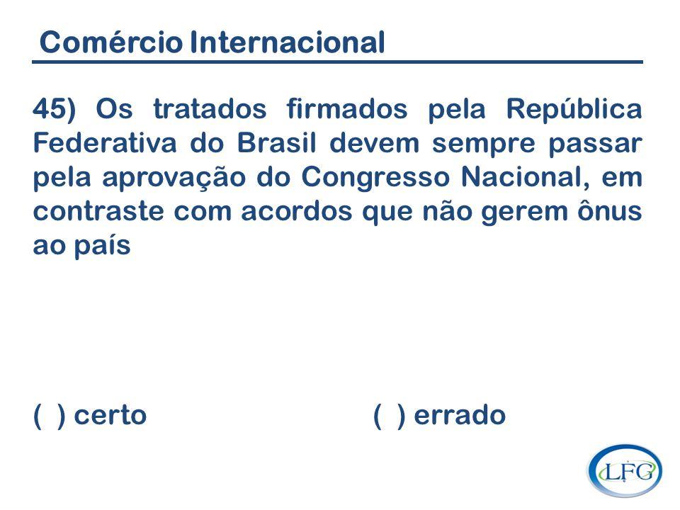 Comércio Internacional 45) Os tratados firmados pela República Federativa do Brasil devem sempre passar pela aprovação do Congresso Nacional, em contr