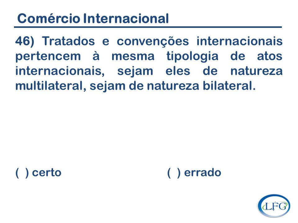 Comércio Internacional 46) Tratados e convenções internacionais pertencem à mesma tipologia de atos internacionais, sejam eles de natureza multilatera