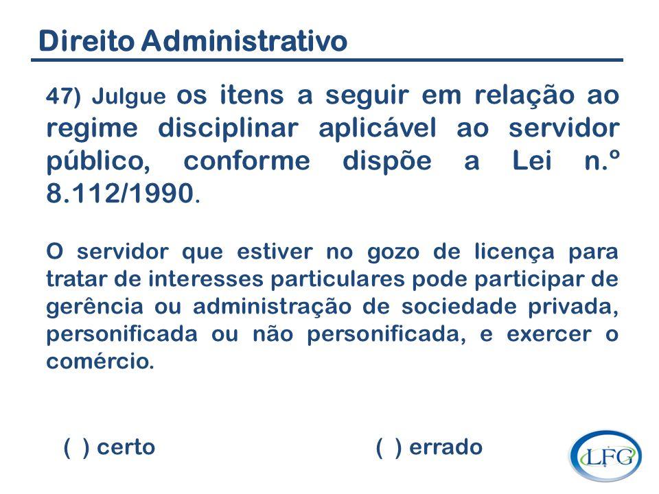 Direito Administrativo 47) Julgue os itens a seguir em relação ao regime disciplinar aplicável ao servidor público, conforme dispõe a Lei n.º 8.112/19
