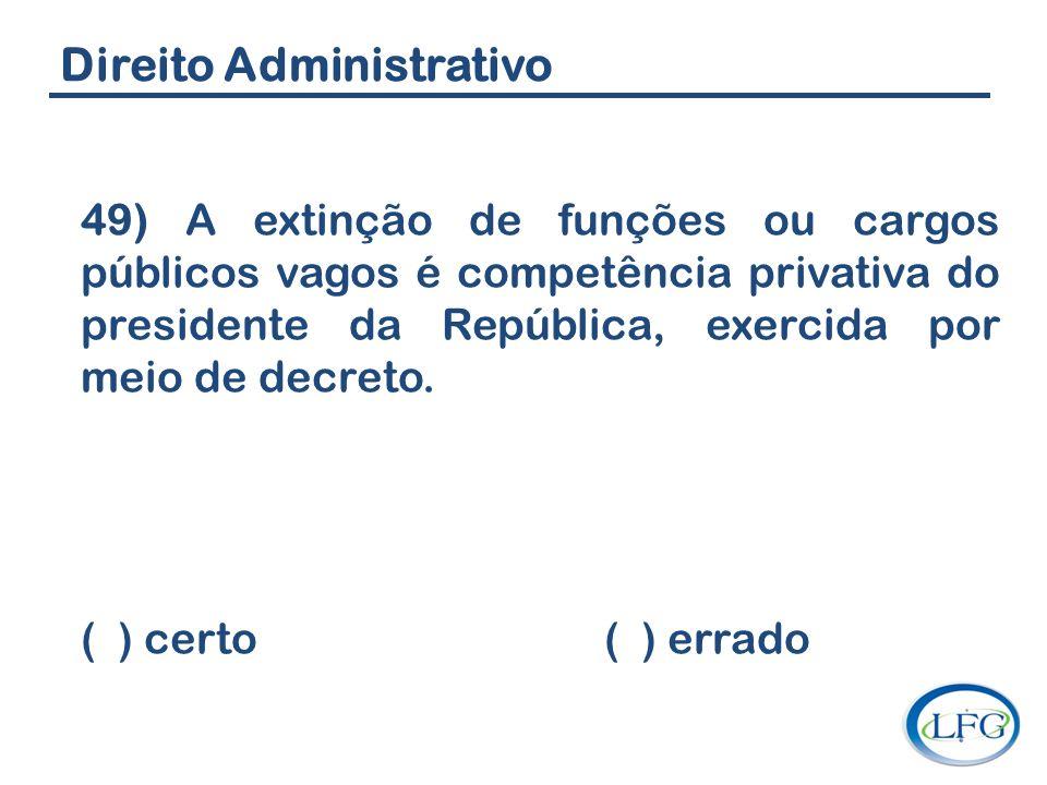 Direito Administrativo 49) A extinção de funções ou cargos públicos vagos é competência privativa do presidente da República, exercida por meio de dec