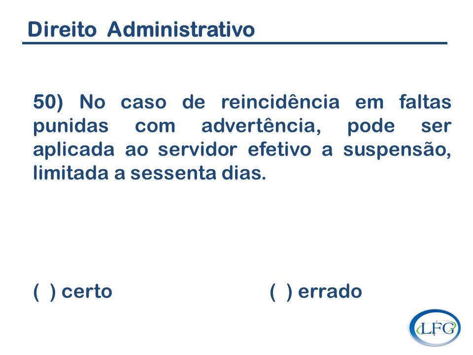 Direito Administrativo 50) No caso de reincidência em faltas punidas com advertência, pode ser aplicada ao servidor efetivo a suspensão, limitada a se
