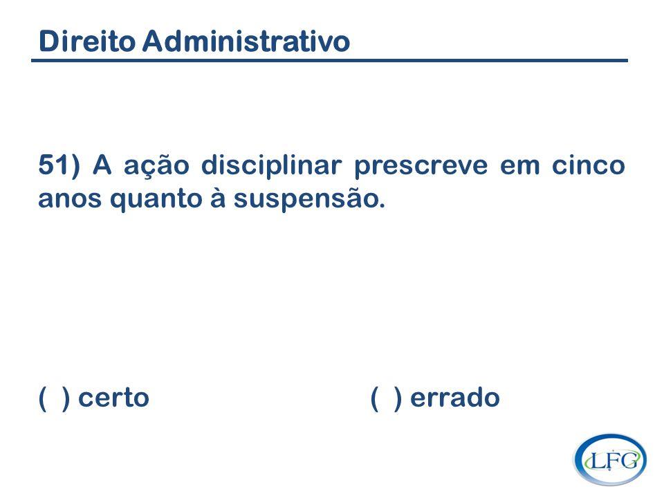 Direito Administrativo 51) A ação disciplinar prescreve em cinco anos quanto à suspensão. ( ) certo ( ) errado