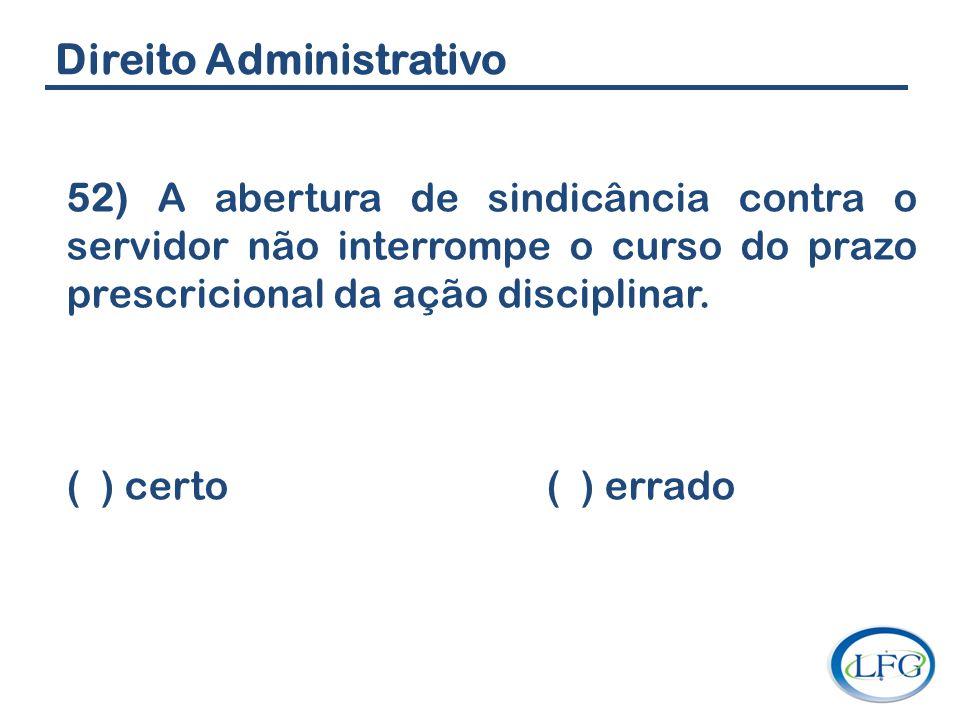 Direito Administrativo 52) A abertura de sindicância contra o servidor não interrompe o curso do prazo prescricional da ação disciplinar. ( ) certo (