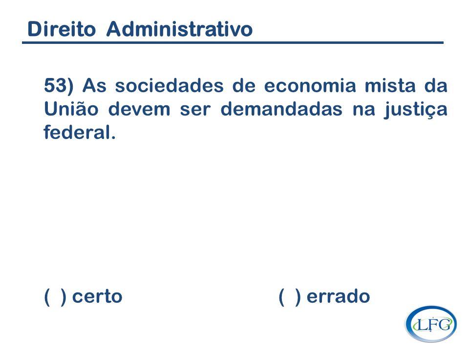 Direito Administrativo 53) As sociedades de economia mista da União devem ser demandadas na justiça federal. ( ) certo ( ) errado
