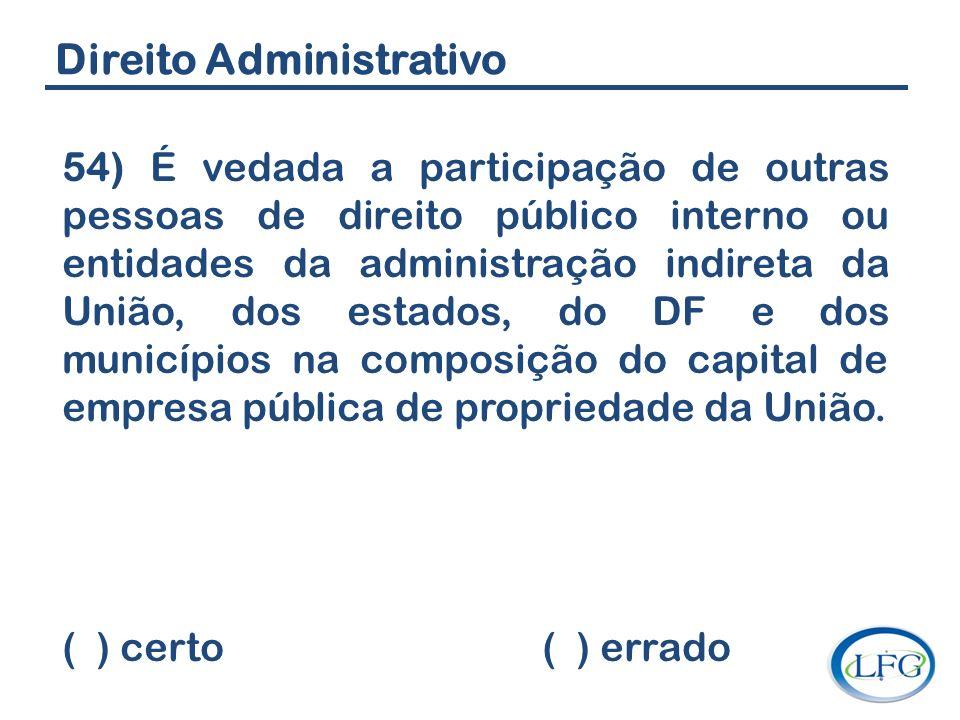 Direito Administrativo 54) É vedada a participação de outras pessoas de direito público interno ou entidades da administração indireta da União, dos e