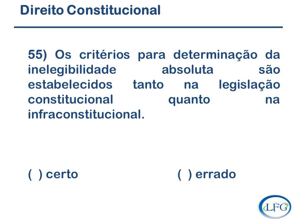 Direito Constitucional 55) Os critérios para determinação da inelegibilidade absoluta são estabelecidos tanto na legislação constitucional quanto na i