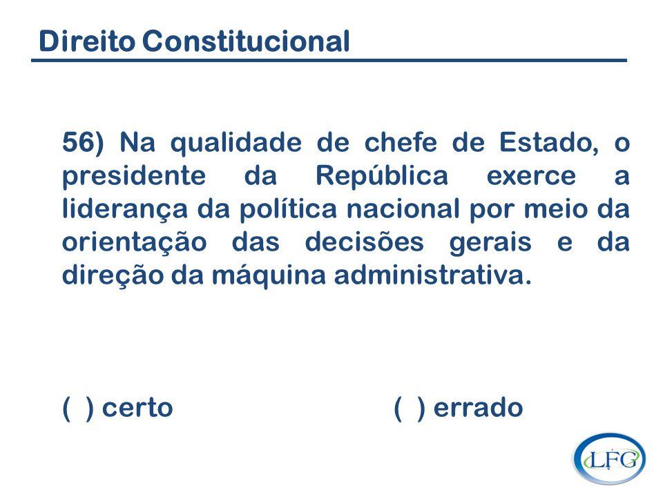 Direito Constitucional 56) Na qualidade de chefe de Estado, o presidente da República exerce a liderança da política nacional por meio da orientação d