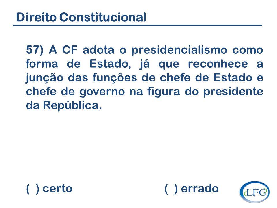 Direito Constitucional 57) A CF adota o presidencialismo como forma de Estado, já que reconhece a junção das funções de chefe de Estado e chefe de gov