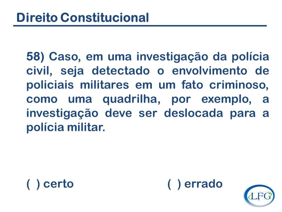 Direito Constitucional 58) Caso, em uma investigação da polícia civil, seja detectado o envolvimento de policiais militares em um fato criminoso, como