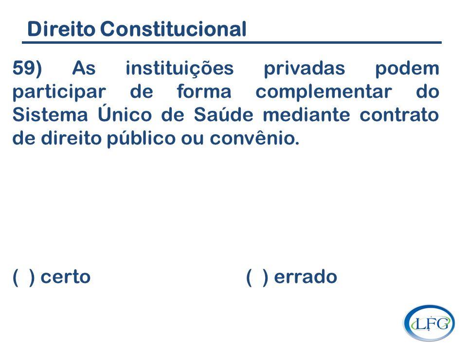 Direito Constitucional 59) As instituições privadas podem participar de forma complementar do Sistema Único de Saúde mediante contrato de direito públ